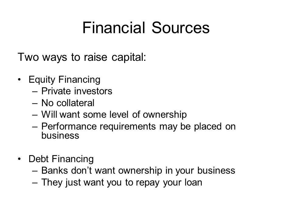 Financial Sources Two ways to raise capital: Equity Financing –Private investors –No collateral –Will want some level of ownership –Performance requirements may be placed on business Debt Financing –Banks don't want ownership in your business –They just want you to repay your loan
