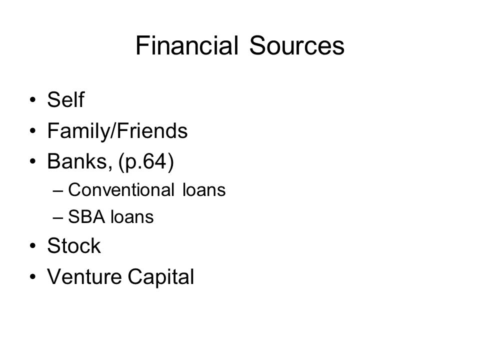 Financial Sources Self Family/Friends Banks, (p.64) –Conventional loans –SBA loans Stock Venture Capital