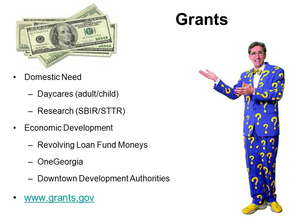 Domestic Need –Daycares (adult/child) –Research (SBIR/STTR) Economic Development –Revolving Loan Fund Moneys –OneGeorgia –Downtown Development Authorities www.grants.gov Grants