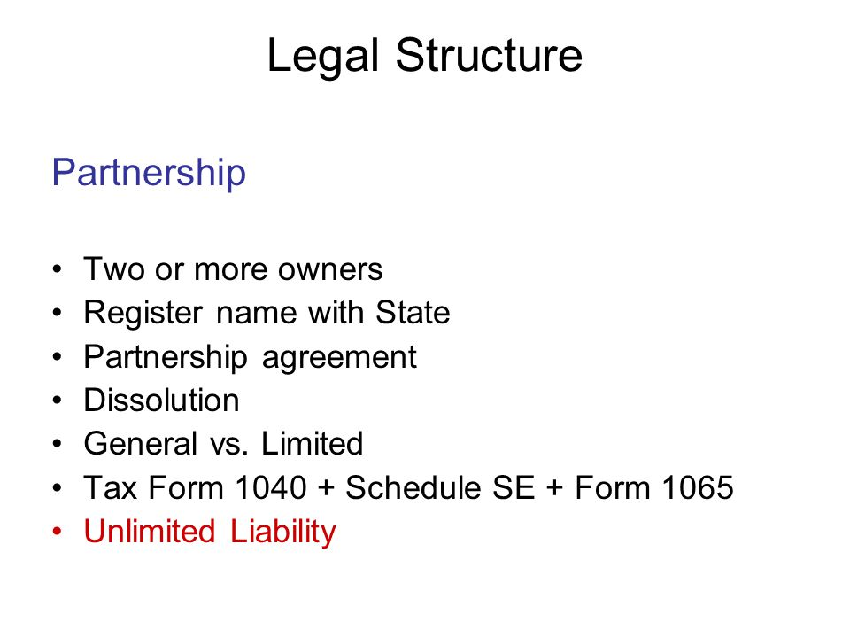 Legal Structure Partnership Two or more owners Register name with State Partnership agreement Dissolution General vs.