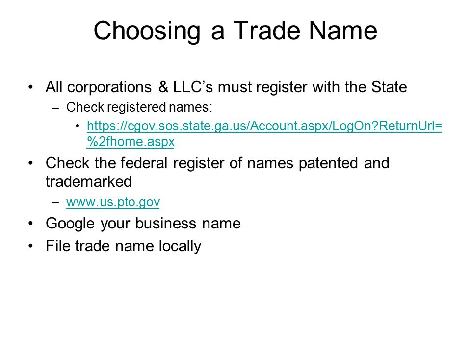 Choosing a Trade Name All corporations & LLC's must register with the State –Check registered names: https://cgov.sos.state.ga.us/Account.aspx/LogOn ReturnUrl= %2fhome.aspxhttps://cgov.sos.state.ga.us/Account.aspx/LogOn ReturnUrl= %2fhome.aspx Check the federal register of names patented and trademarked –www.us.pto.govwww.us.pto.gov Google your business name File trade name locally