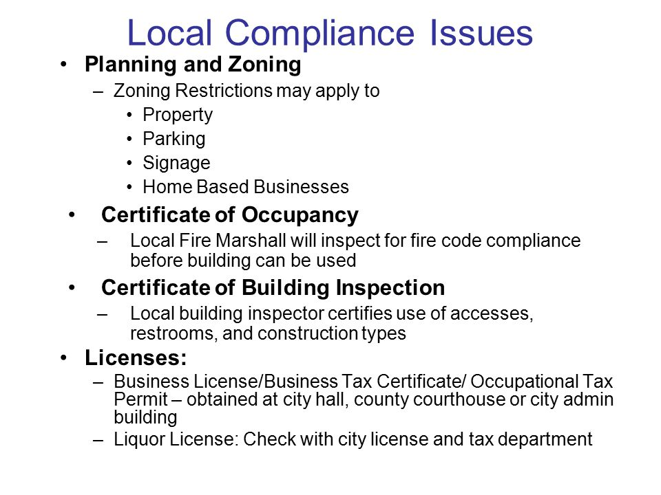 Local Compliance Issues Planning and Zoning –Zoning Restrictions may apply to Property Parking Signage Home Based Businesses Certificate of Occupancy –Local Fire Marshall will inspect for fire code compliance before building can be used Certificate of Building Inspection –Local building inspector certifies use of accesses, restrooms, and construction types Licenses: –Business License/Business Tax Certificate/ Occupational Tax Permit – obtained at city hall, county courthouse or city admin building –Liquor License: Check with city license and tax department