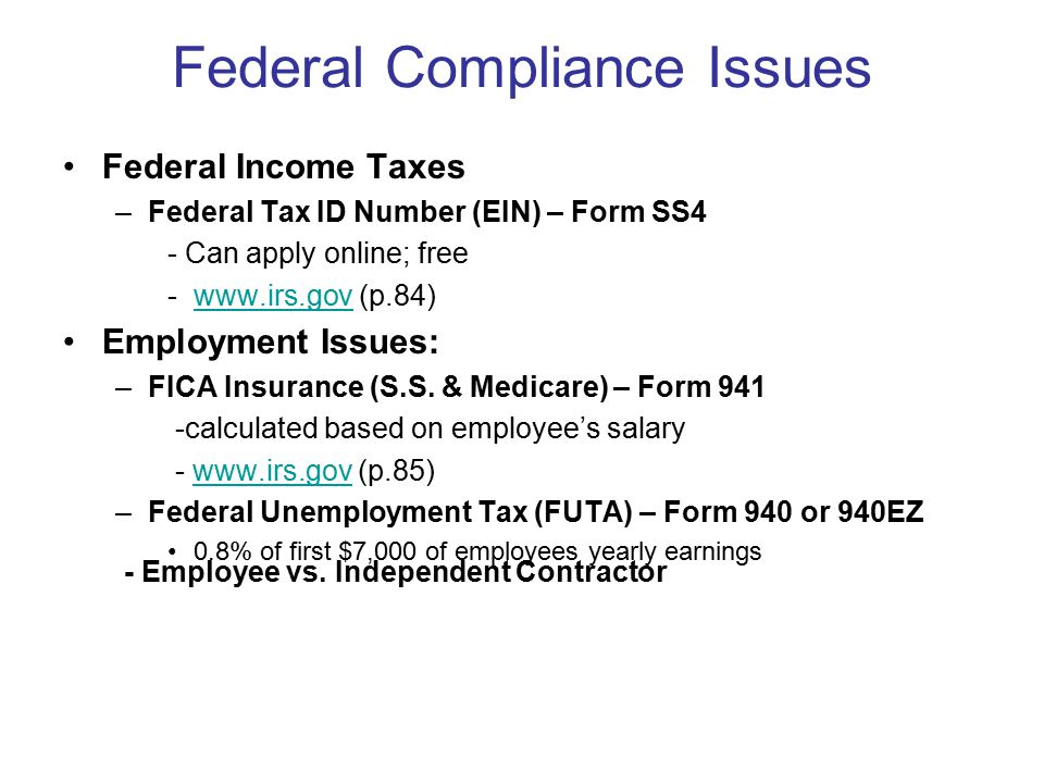 Federal Compliance Issues Federal Income Taxes –Federal Tax ID Number (EIN) – Form SS4 - Can apply online; free -www.irs.gov (p.84)www.irs.gov Employment Issues: –FICA Insurance (S.S.