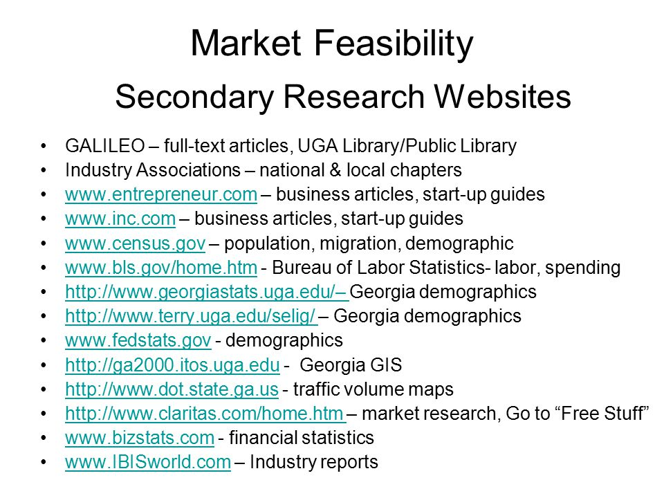 Secondary Research Websites GALILEO – full-text articles, UGA Library/Public Library Industry Associations – national & local chapters www.entrepreneur.com – business articles, start-up guideswww.entrepreneur.com www.inc.com – business articles, start-up guideswww.inc.com www.census.gov – population, migration, demographicwww.census.gov www.bls.gov/home.htm - Bureau of Labor Statistics- labor, spendingwww.bls.gov/home.htm http://www.georgiastats.uga.edu/– Georgia demographicshttp://www.georgiastats.uga.edu/– http://www.terry.uga.edu/selig/ – Georgia demographicshttp://www.terry.uga.edu/selig/ www.fedstats.gov - demographicswww.fedstats.gov http://ga2000.itos.uga.edu - Georgia GIShttp://ga2000.itos.uga.edu http://www.dot.state.ga.us - traffic volume mapshttp://www.dot.state.ga.us http://www.claritas.com/home.htm – market research, Go to Free Stuff http://www.claritas.com/home.htm www.bizstats.com - financial statisticswww.bizstats.com www.IBISworld.com – Industry reportswww.IBISworld.com Market Feasibility