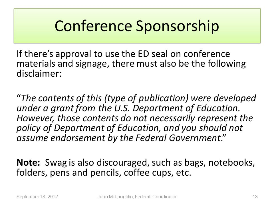 Conference Sponsorship If there's approval to use the ED seal on conference materials and signage, there must also be the following disclaimer: The contents of this (type of publication) were developed under a grant from the U.S.