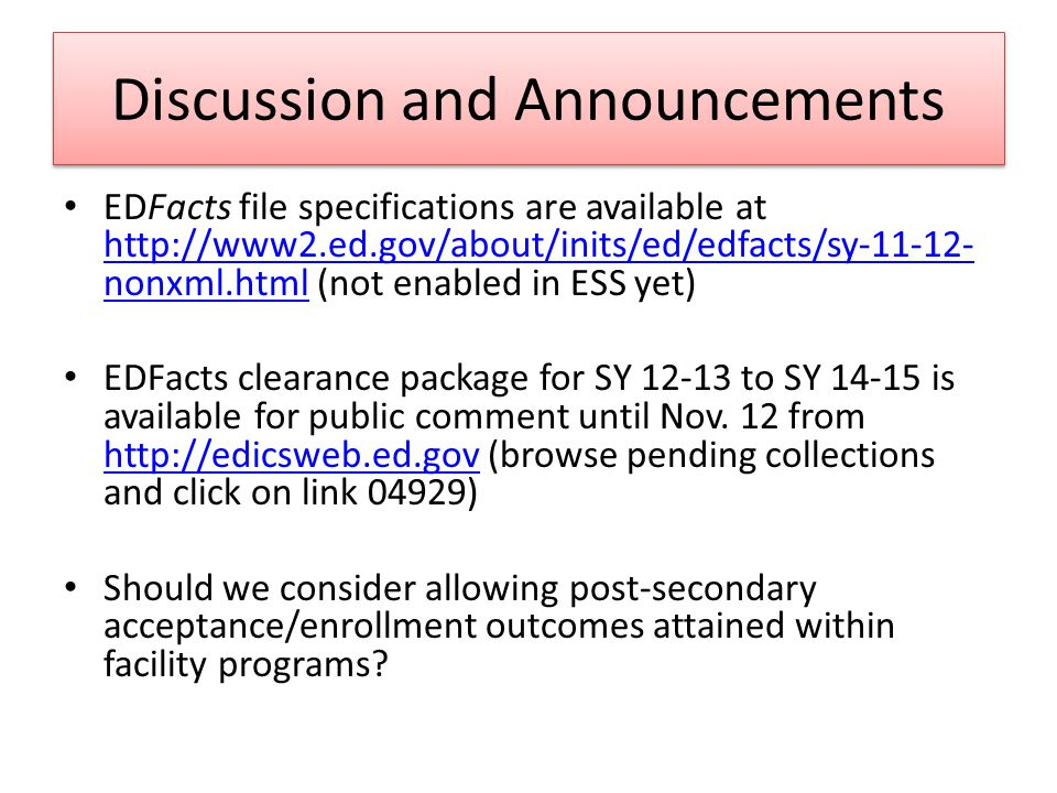 Discussion and Announcements EDFacts file specifications are available at http://www2.ed.gov/about/inits/ed/edfacts/sy-11-12- nonxml.html (not enabled in ESS yet) http://www2.ed.gov/about/inits/ed/edfacts/sy-11-12- nonxml.html EDFacts clearance package for SY 12-13 to SY 14-15 is available for public comment until Nov.