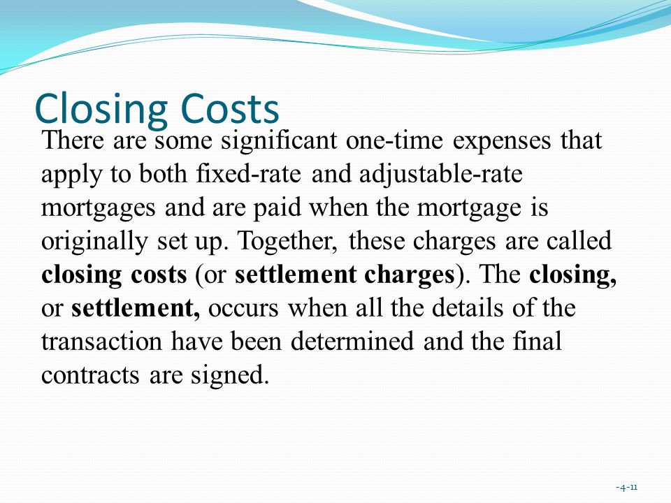 Closing Costs There are some significant one-time expenses that apply to both fixed-rate and adjustable-rate mortgages and are paid when the mortgage is originally set up.