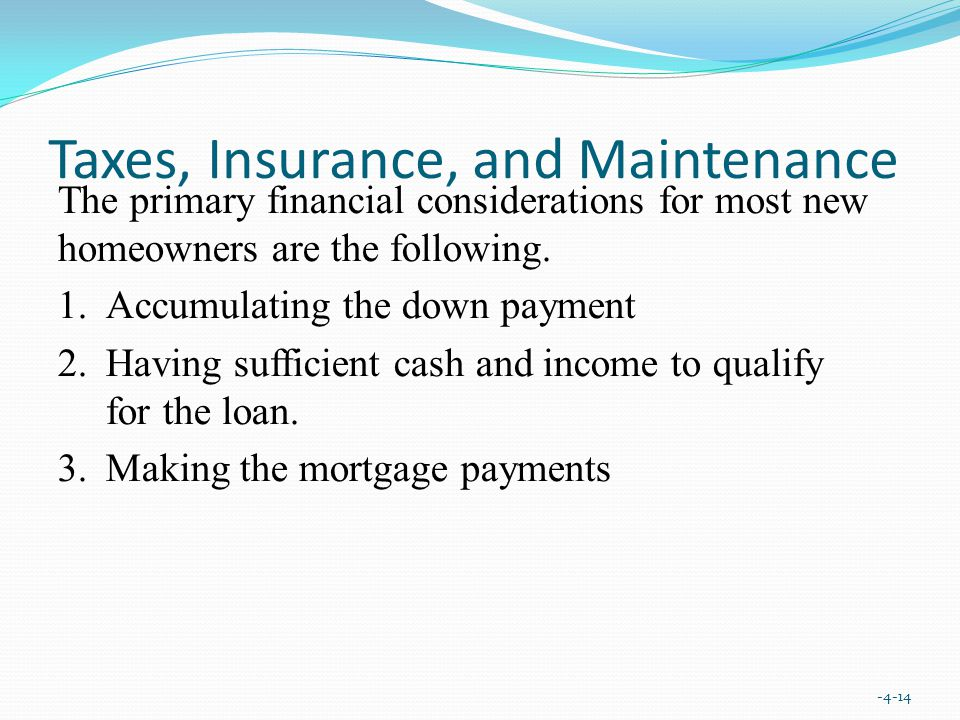 Taxes, Insurance, and Maintenance The primary financial considerations for most new homeowners are the following.