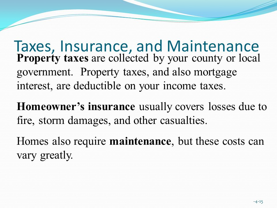 Taxes, Insurance, and Maintenance Property taxes are collected by your county or local government.