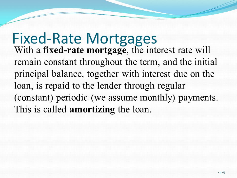 Fixed-Rate Mortgages -4-5 With a fixed-rate mortgage, the interest rate will remain constant throughout the term, and the initial principal balance, together with interest due on the loan, is repaid to the lender through regular (constant) periodic (we assume monthly) payments.