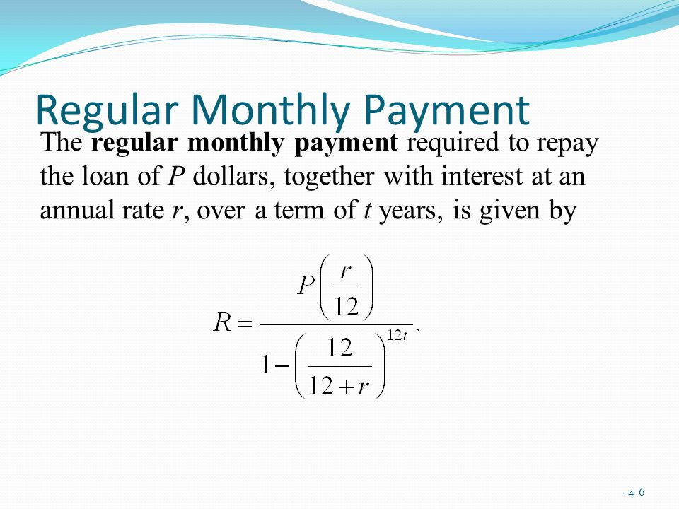Regular Monthly Payment -4-6 The regular monthly payment required to repay the loan of P dollars, together with interest at an annual rate r, over a term of t years, is given by
