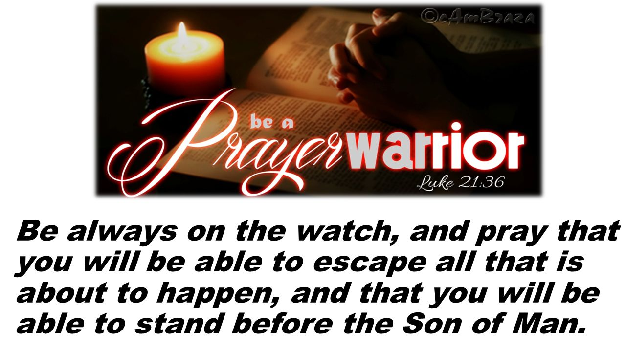 Be always on the watch, and pray that you will be able to escape all that is about to happen, and that you will be able to stand before the Son of Man.