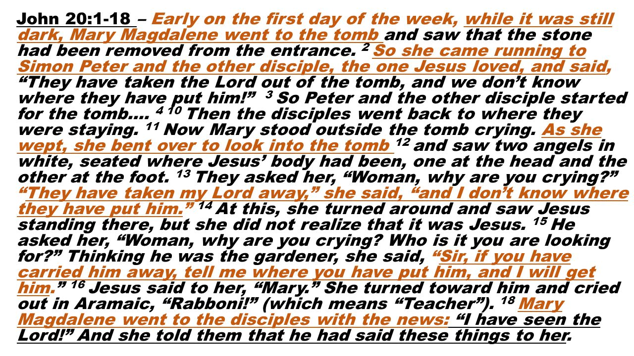 John 20:1-18 – Early on the first day of the week, while it was still dark, Mary Magdalene went to the tomb and saw that the stone had been removed from the entrance.