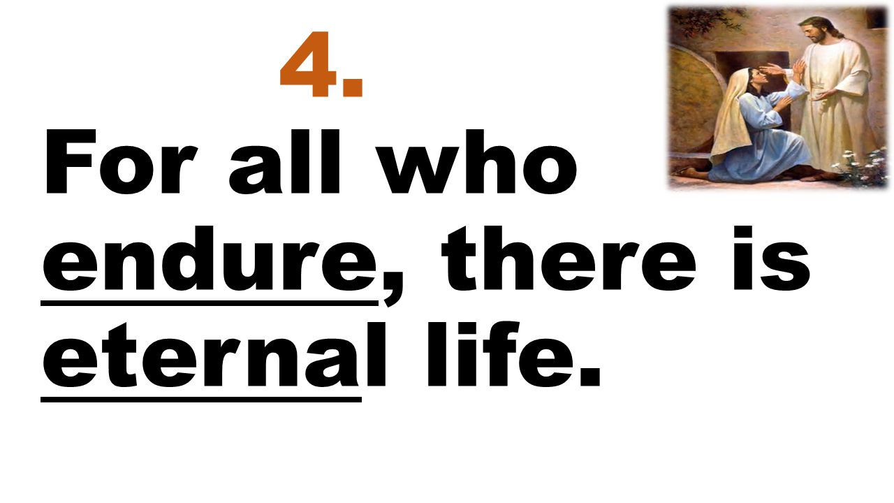 4. For all who endure, there is eternal life.