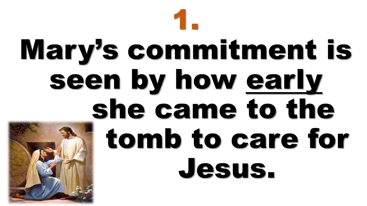 1. Mary's commitment is seen by how early she came to the tomb to care for Jesus.