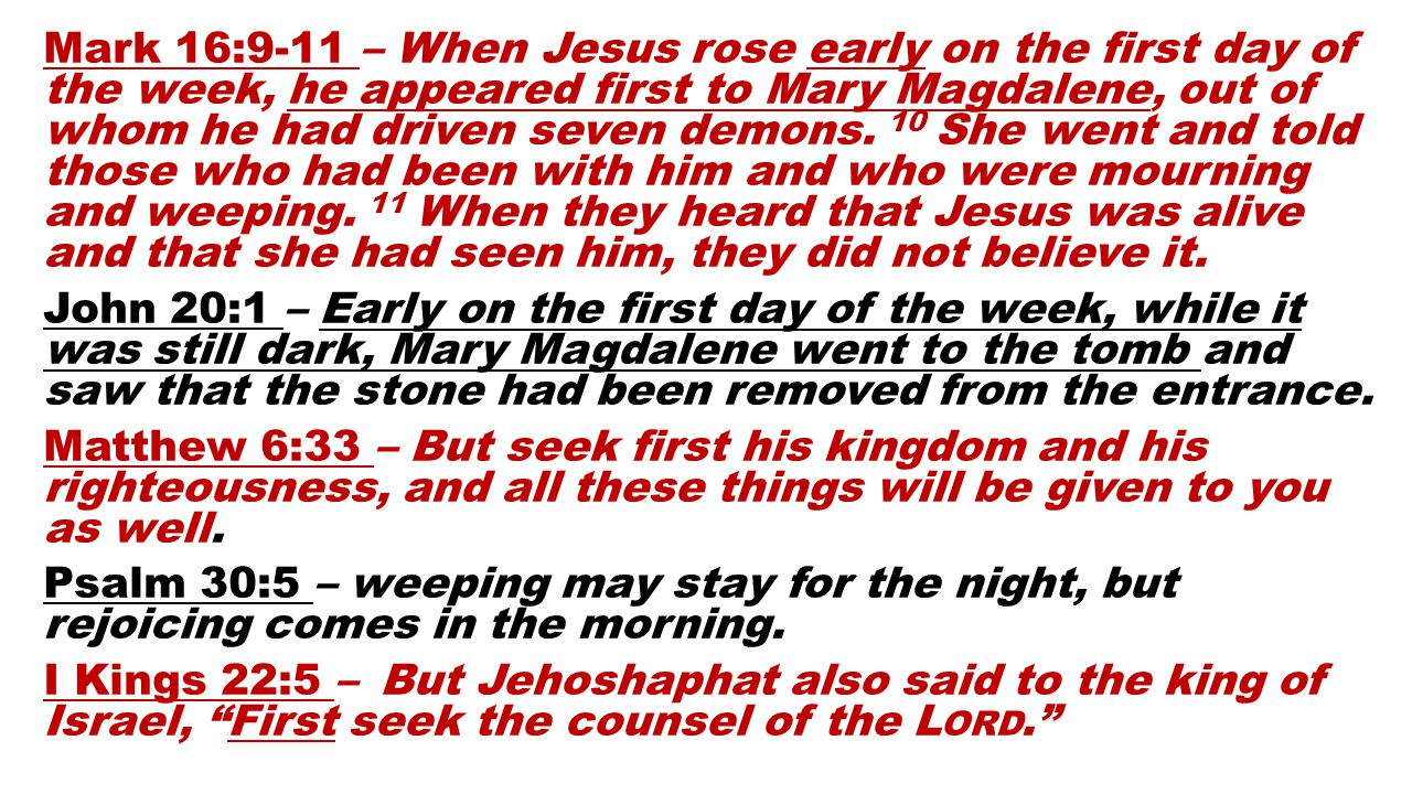 Mark 16:9-11 – When Jesus rose early on the first day of the week, he appeared first to Mary Magdalene, out of whom he had driven seven demons.