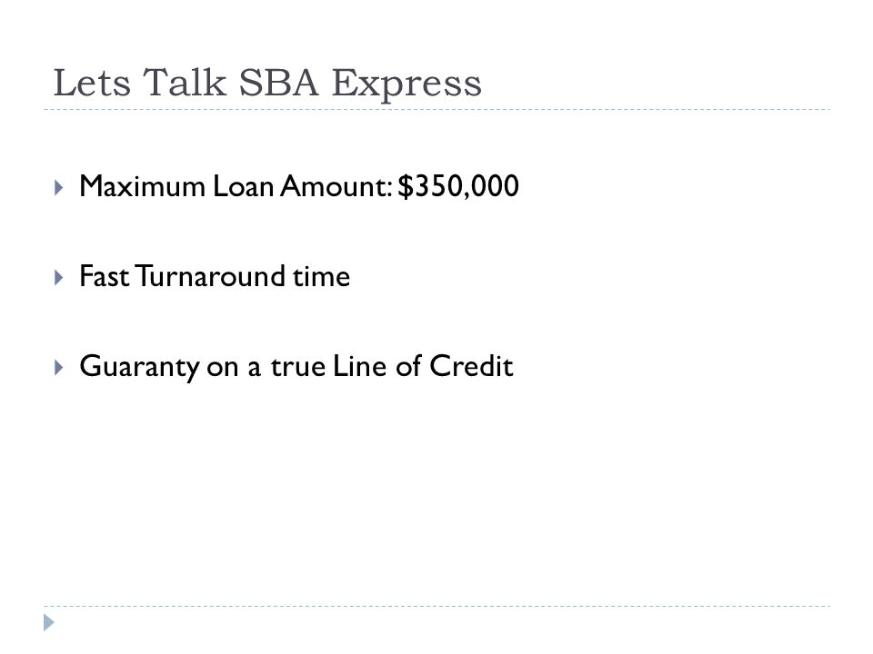 Lets Talk SBA Express  Maximum Loan Amount: $350,000  Fast Turnaround time  Guaranty on a true Line of Credit