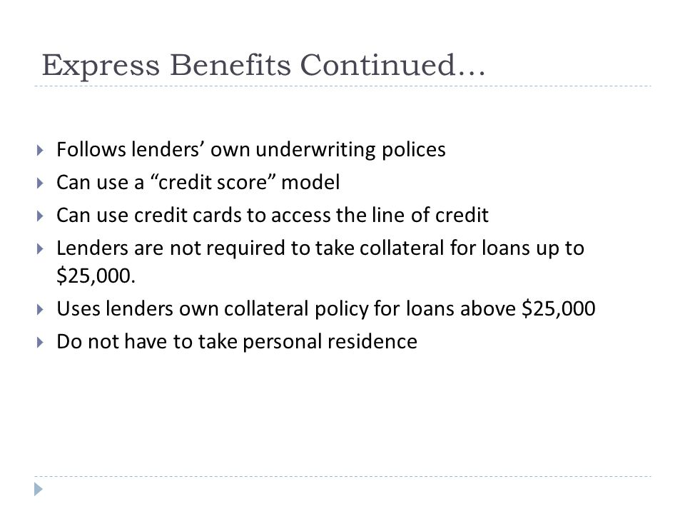 Express Benefits Continued…  Follows lenders' own underwriting polices  Can use a credit score model  Can use credit cards to access the line of credit  Lenders are not required to take collateral for loans up to $25,000.