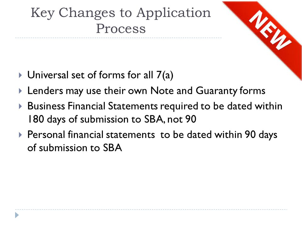 Key Changes to Application Process  Universal set of forms for all 7(a)  Lenders may use their own Note and Guaranty forms  Business Financial Statements required to be dated within 180 days of submission to SBA, not 90  Personal financial statements to be dated within 90 days of submission to SBA