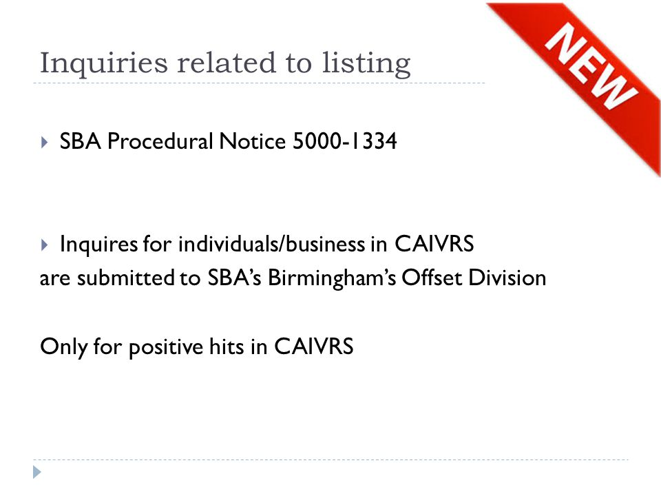 Inquiries related to listing  SBA Procedural Notice 5000-1334  Inquires for individuals/business in CAIVRS are submitted to SBA's Birmingham's Offset Division Only for positive hits in CAIVRS