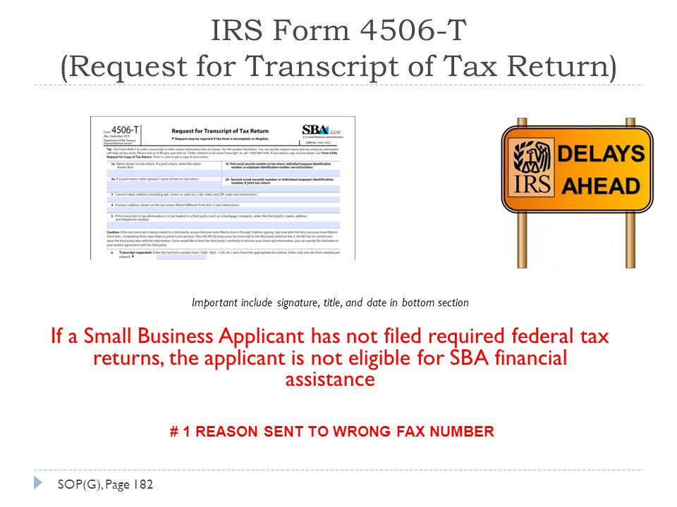 IRS Form 4506-T (Request for Transcript of Tax Return) Important include signature, title, and date in bottom section If a Small Business Applicant has not filed required federal tax returns, the applicant is not eligible for SBA financial assistance # 1 REASON SENT TO WRONG FAX NUMBER SOP(G), Page 182