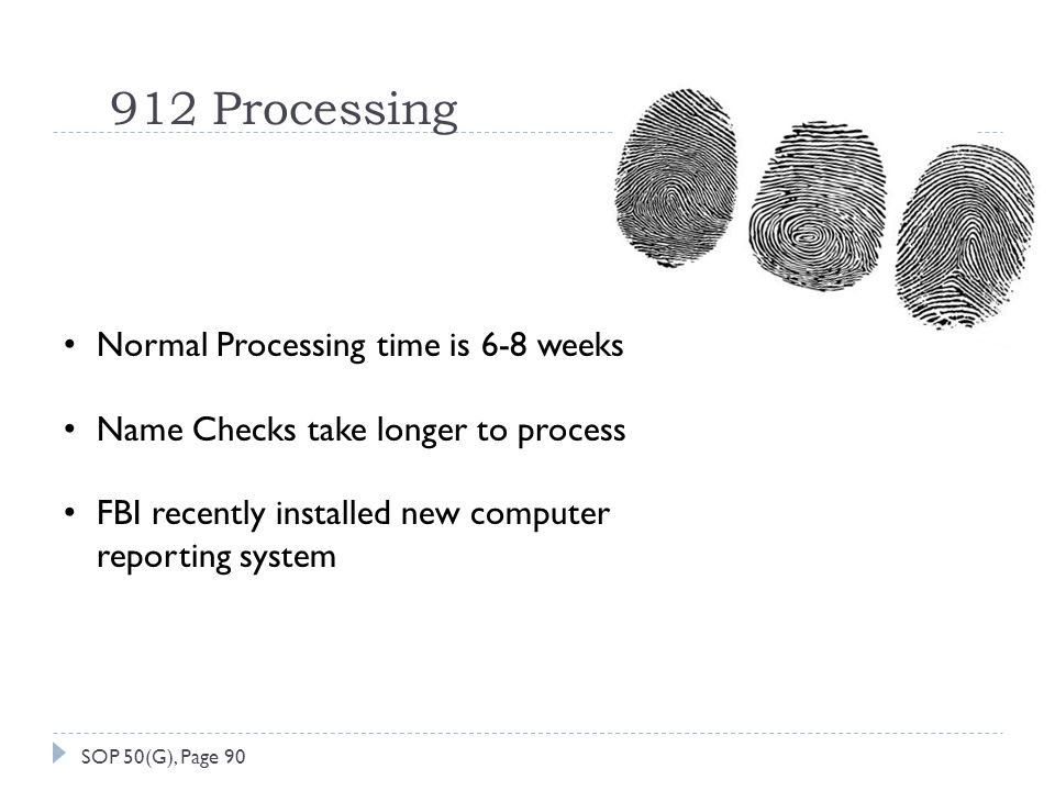 912 Processing Normal Processing time is 6-8 weeks Name Checks take longer to process FBI recently installed new computer reporting system SOP 50(G), Page 90