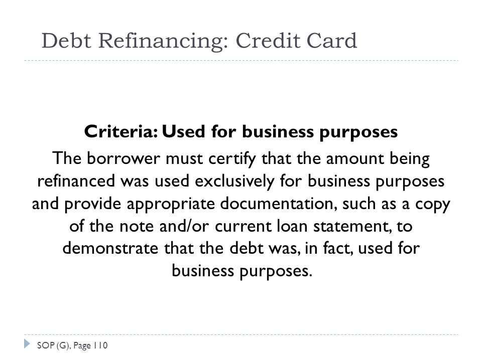 Debt Refinancing: Credit Card Criteria: Used for business purposes The borrower must certify that the amount being refinanced was used exclusively for business purposes and provide appropriate documentation, such as a copy of the note and/or current loan statement, to demonstrate that the debt was, in fact, used for business purposes.