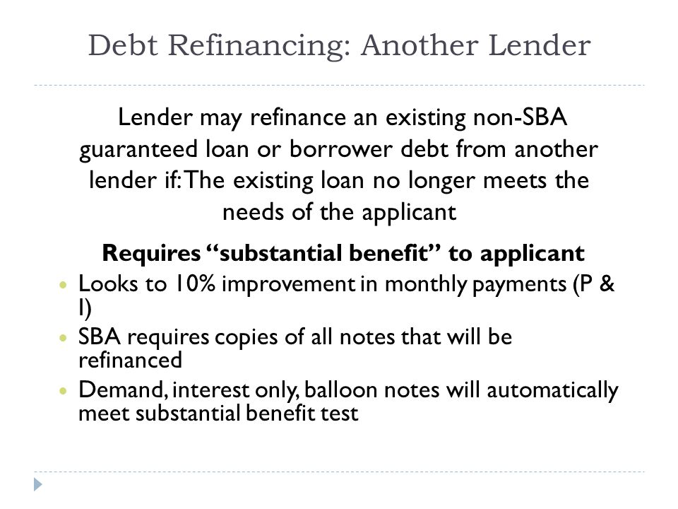 Debt Refinancing: Another Lender Lender may refinance an existing non-SBA guaranteed loan or borrower debt from another lender if: The existing loan no longer meets the needs of the applicant Requires substantial benefit to applicant Looks to 10% improvement in monthly payments (P & I) SBA requires copies of all notes that will be refinanced Demand, interest only, balloon notes will automatically meet substantial benefit test