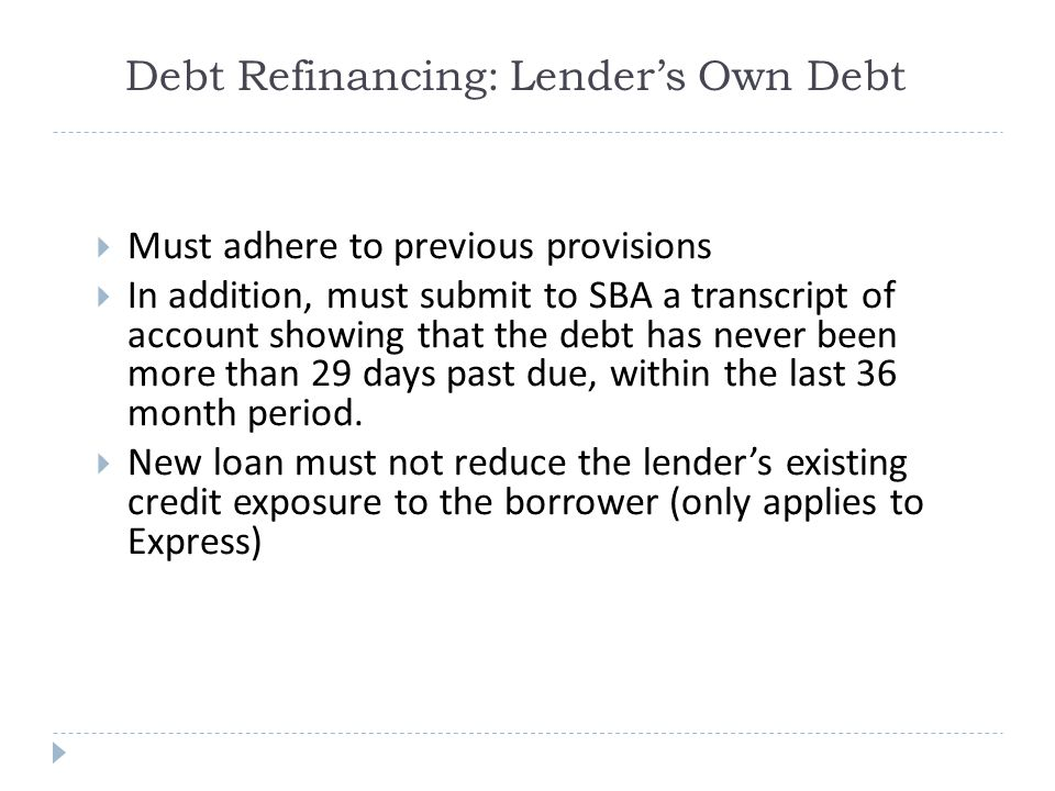Debt Refinancing: Lender's Own Debt  Must adhere to previous provisions  In addition, must submit to SBA a transcript of account showing that the debt has never been more than 29 days past due, within the last 36 month period.