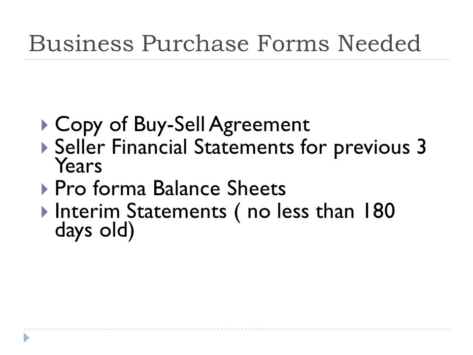 Business Purchase Forms Needed  Copy of Buy-Sell Agreement  Seller Financial Statements for previous 3 Years  Pro forma Balance Sheets  Interim Statements ( no less than 180 days old)