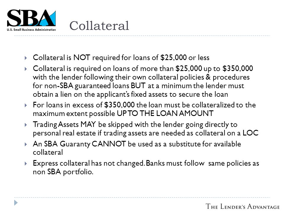 Collateral  Collateral is NOT required for loans of $25,000 or less  Collateral is required on loans of more than $25,000 up to $350,000 with the lender following their own collateral policies & procedures for non-SBA guaranteed loans BUT at a minimum the lender must obtain a lien on the applicant's fixed assets to secure the loan  For loans in excess of $350,000 the loan must be collateralized to the maximum extent possible UP TO THE LOAN AMOUNT  Trading Assets MAY be skipped with the lender going directly to personal real estate if trading assets are needed as collateral on a LOC  An SBA Guaranty CANNOT be used as a substitute for available collateral  Express collateral has not changed.