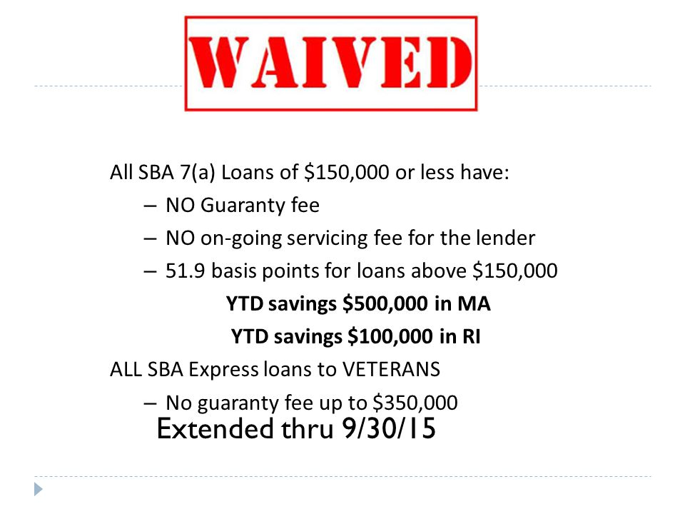 All SBA 7(a) Loans of $150,000 or less have: – NO Guaranty fee – NO on-going servicing fee for the lender – 51.9 basis points for loans above $150,000 YTD savings $500,000 in MA YTD savings $100,000 in RI ALL SBA Express loans to VETERANS – No guaranty fee up to $350,000 Extended thru 9/30/15
