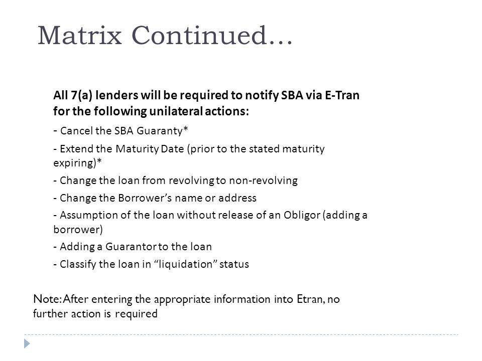 All 7(a) lenders will be required to notify SBA via E-Tran for the following unilateral actions: - Cancel the SBA Guaranty* - Extend the Maturity Date (prior to the stated maturity expiring)* - Change the loan from revolving to non-revolving - Change the Borrower's name or address - Assumption of the loan without release of an Obligor (adding a borrower) - Adding a Guarantor to the loan - Classify the loan in liquidation status Matrix Continued… Note: After entering the appropriate information into Etran, no further action is required