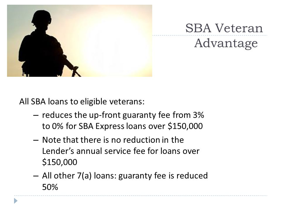 SBA Veteran Advantage All SBA loans to eligible veterans: – reduces the up-front guaranty fee from 3% to 0% for SBA Express loans over $150,000 – Note that there is no reduction in the Lender's annual service fee for loans over $150,000 – All other 7(a) loans: guaranty fee is reduced 50%
