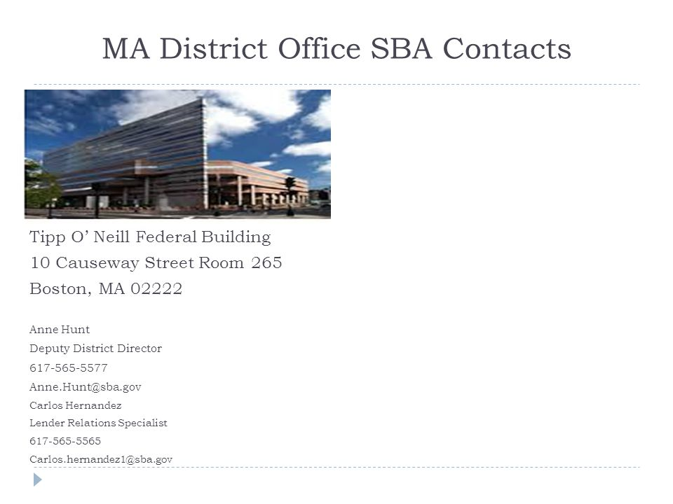 MA District Office SBA Contacts Tipp O' Neill Federal Building 10 Causeway Street Room 265 Boston, MA 02222 Anne Hunt Deputy District Director 617-565-5577 Anne.Hunt@sba.gov Carlos Hernandez Lender Relations Specialist 617-565-5565 Carlos.hernandez1@sba.gov