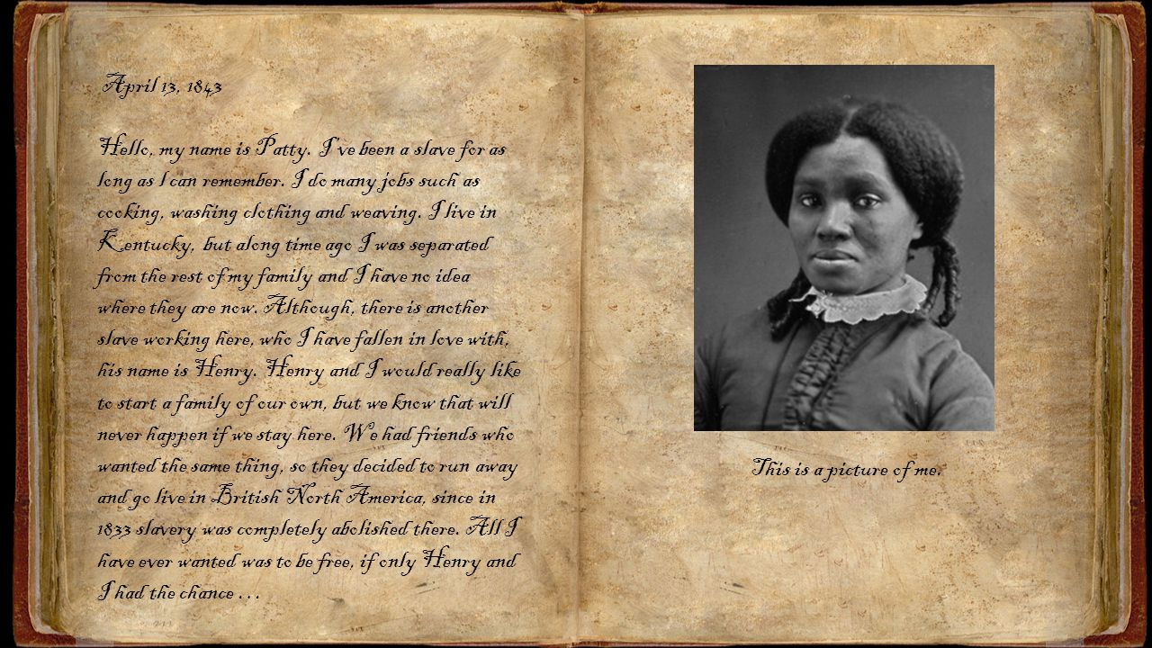 April 13, 1843 Hello, my name is Patty. I've been a slave for as long as l can remember. I do many jobs such as cooking, washing clothing and weaving.