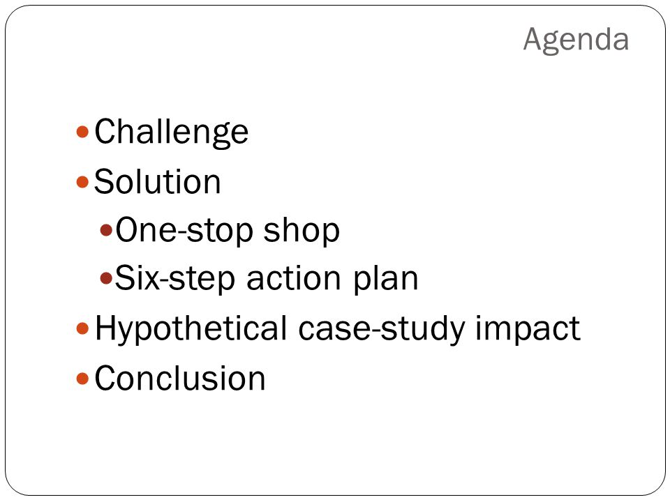 Agenda Challenge Solution One-stop shop Six-step action plan Hypothetical case-study impact Conclusion
