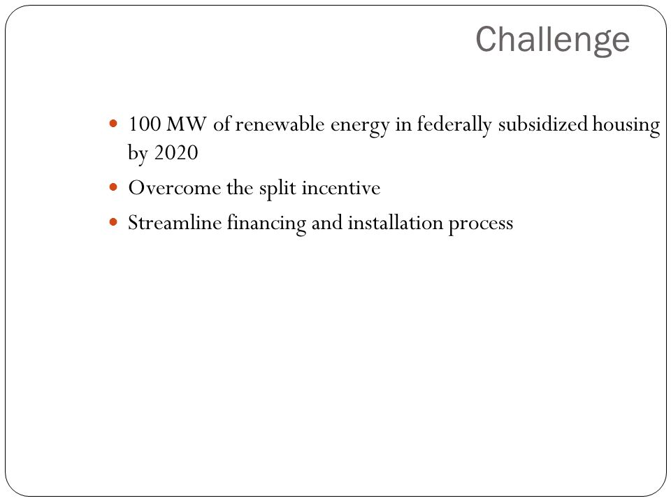 Challenge 100 MW of renewable energy in federally subsidized housing by 2020 Overcome the split incentive Streamline financing and installation proces