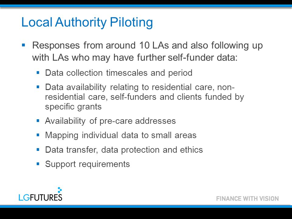 Local Authority Piloting  Responses from around 10 LAs and also following up with LAs who may have further self-funder data:  Data collection timescales and period  Data availability relating to residential care, non- residential care, self-funders and clients funded by specific grants  Availability of pre-care addresses  Mapping individual data to small areas  Data transfer, data protection and ethics  Support requirements