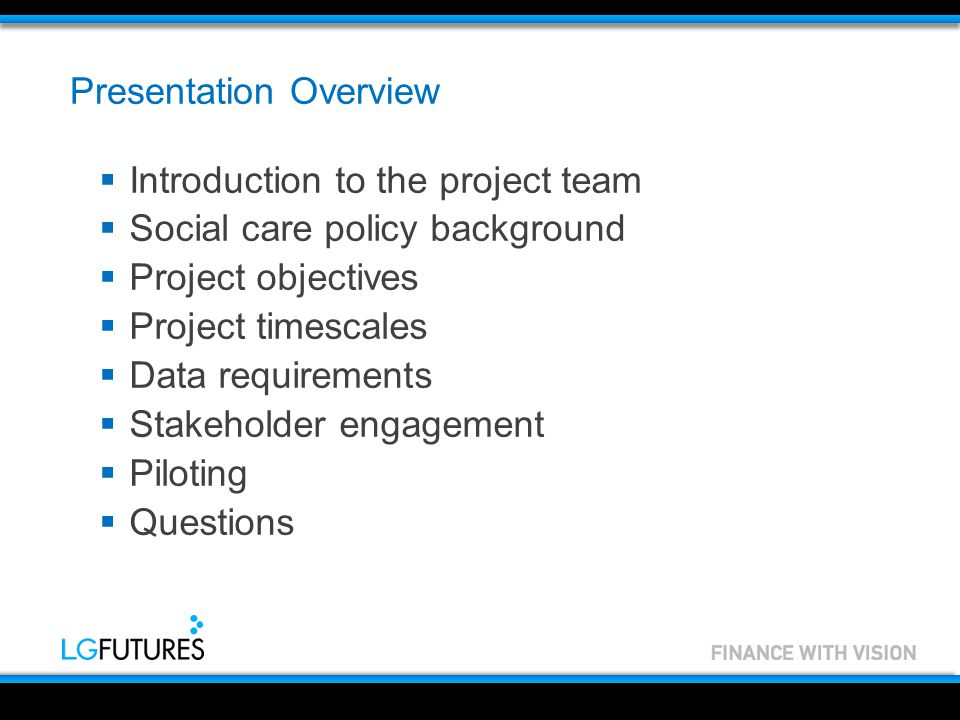 Presentation Overview  Introduction to the project team  Social care policy background  Project objectives  Project timescales  Data requirements  Stakeholder engagement  Piloting  Questions