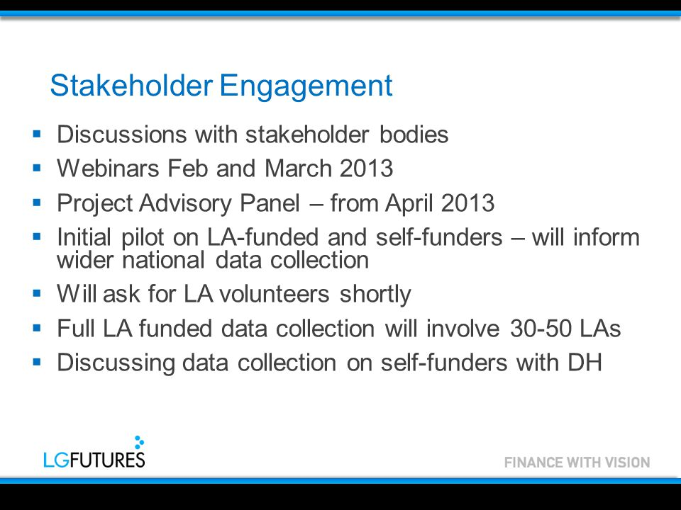 Stakeholder Engagement  Discussions with stakeholder bodies  Webinars Feb and March 2013  Project Advisory Panel – from April 2013  Initial pilot on LA-funded and self-funders – will inform wider national data collection  Will ask for LA volunteers shortly  Full LA funded data collection will involve 30-50 LAs  Discussing data collection on self-funders with DH