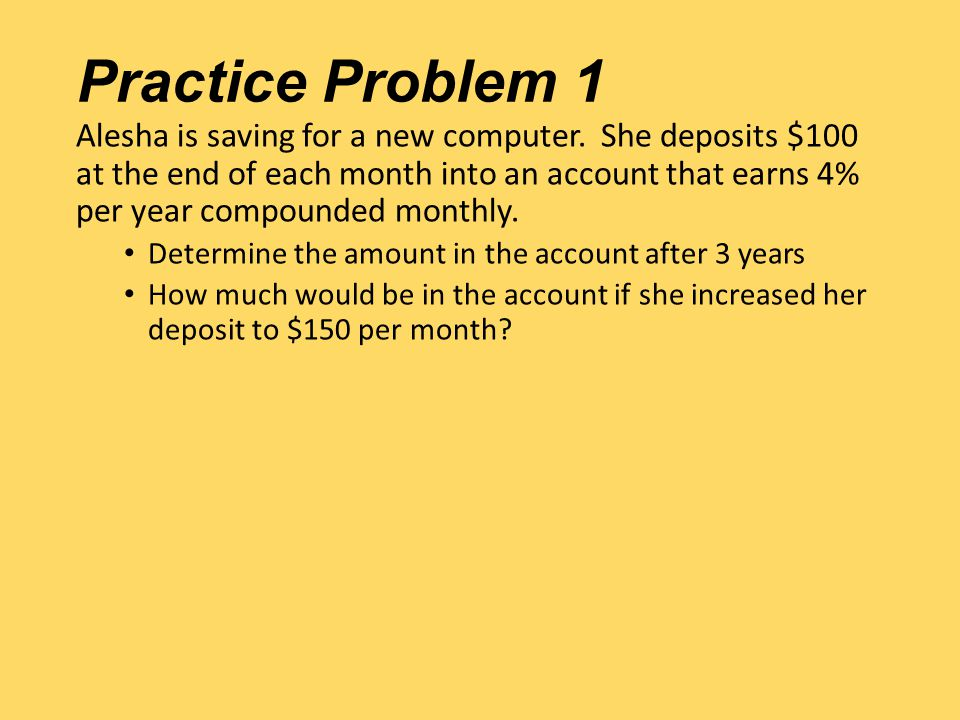 Practice Problem 1 Alesha is saving for a new computer. She deposits $100 at the end of each month into an account that earns 4% per year compounded m