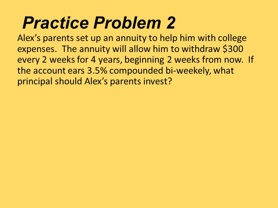 Practice Problem 2 Alex's parents set up an annuity to help him with college expenses.