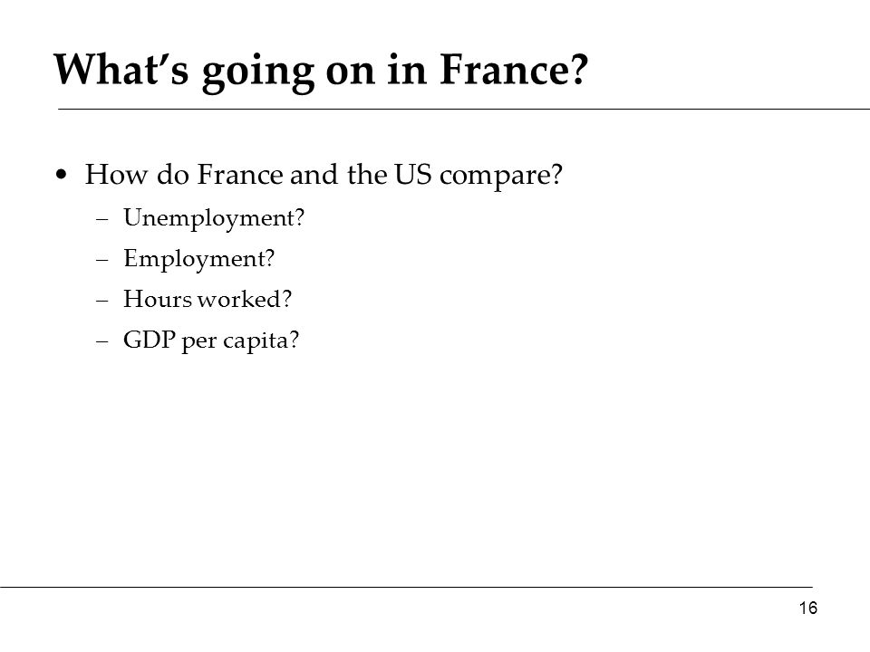 What's going on in France? How do France and the US compare? –Unemployment? –Employment? –Hours worked? –GDP per capita? 16