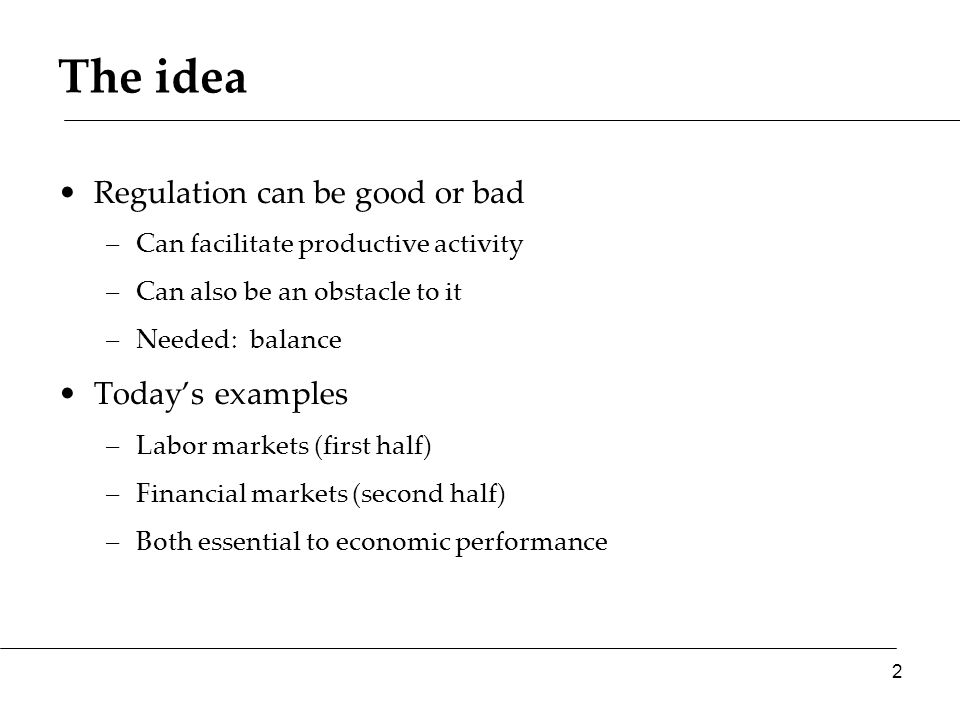 The idea Regulation can be good or bad –Can facilitate productive activity –Can also be an obstacle to it –Needed: balance Today's examples –Labor mar