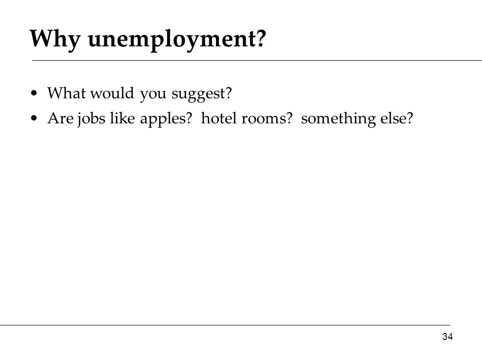 Why unemployment? What would you suggest? Are jobs like apples? hotel rooms? something else? 34