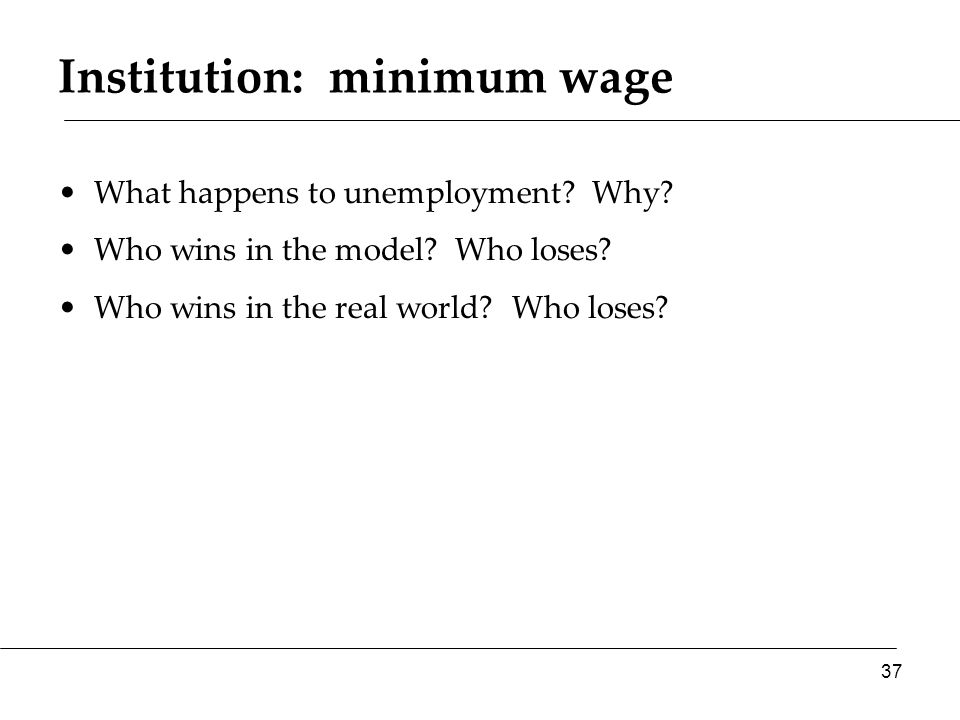Institution: minimum wage What happens to unemployment? Why? Who wins in the model? Who loses? Who wins in the real world? Who loses? 37
