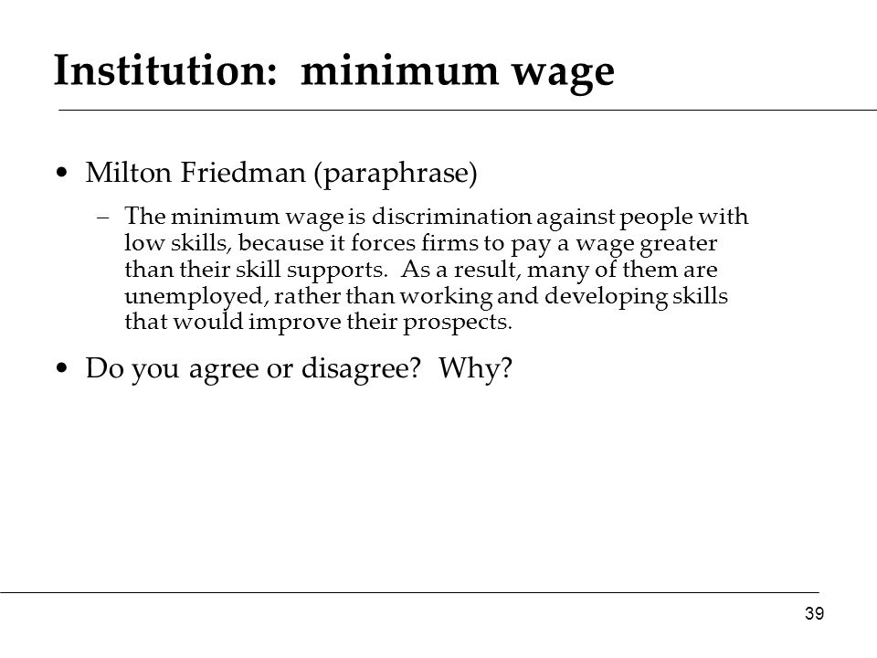 Institution: minimum wage Milton Friedman (paraphrase) –The minimum wage is discrimination against people with low skills, because it forces firms to