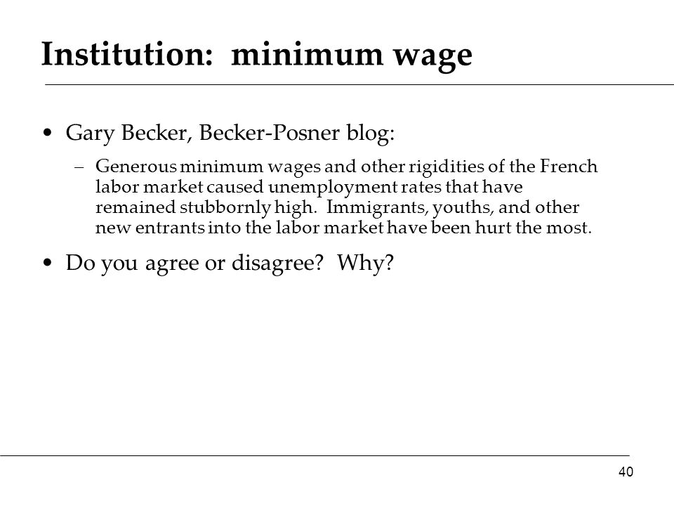 Institution: minimum wage Gary Becker, Becker-Posner blog: –Generous minimum wages and other rigidities of the French labor market caused unemployment rates that have remained stubbornly high.