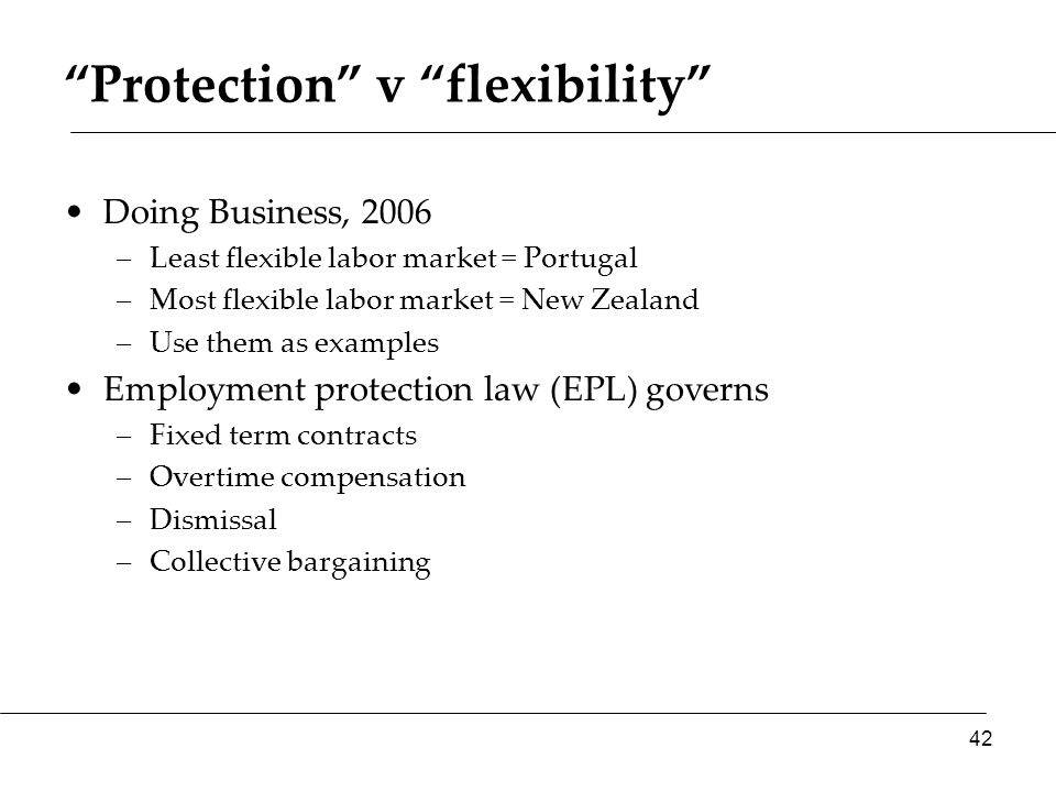 Protection v flexibility Doing Business, 2006 –Least flexible labor market = Portugal –Most flexible labor market = New Zealand –Use them as examples Employment protection law (EPL) governs –Fixed term contracts –Overtime compensation –Dismissal –Collective bargaining 42